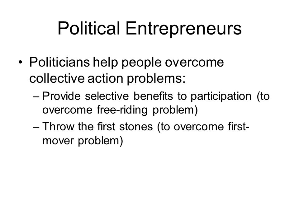 Political Entrepreneurs Politicians help people overcome collective action problems: –Provide selective benefits to participation (to overcome free-riding problem) –Throw the first stones (to overcome first- mover problem)