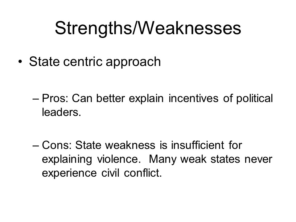 Strengths/Weaknesses State centric approach –Pros: Can better explain incentives of political leaders.