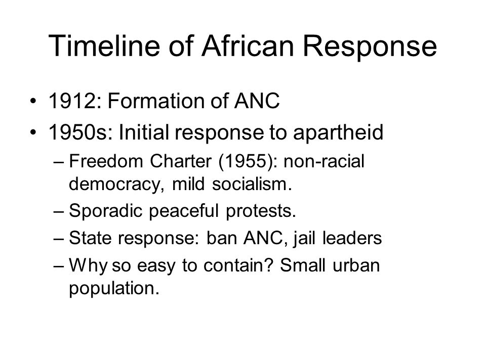Timeline of African Response 1912: Formation of ANC 1950s: Initial response to apartheid –Freedom Charter (1955): non-racial democracy, mild socialism.