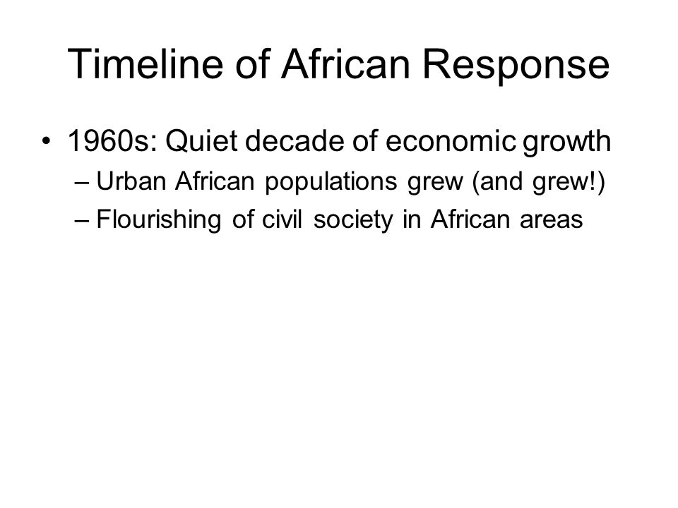 Timeline of African Response 1960s: Quiet decade of economic growth –Urban African populations grew (and grew!) –Flourishing of civil society in African areas
