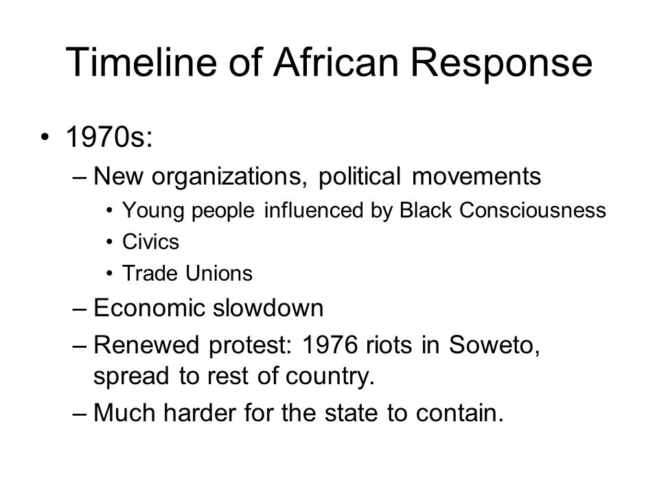 Timeline of African Response 1970s: –New organizations, political movements Young people influenced by Black Consciousness Civics Trade Unions –Economic slowdown –Renewed protest: 1976 riots in Soweto, spread to rest of country.
