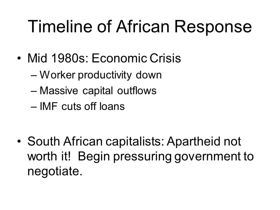 Timeline of African Response Mid 1980s: Economic Crisis –Worker productivity down –Massive capital outflows –IMF cuts off loans South African capitalists: Apartheid not worth it.