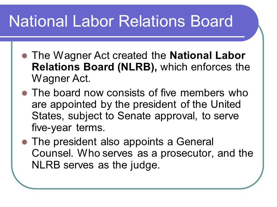 National Labor Relations Board The Wagner Act created the National Labor Relations Board (NLRB), which enforces the Wagner Act.