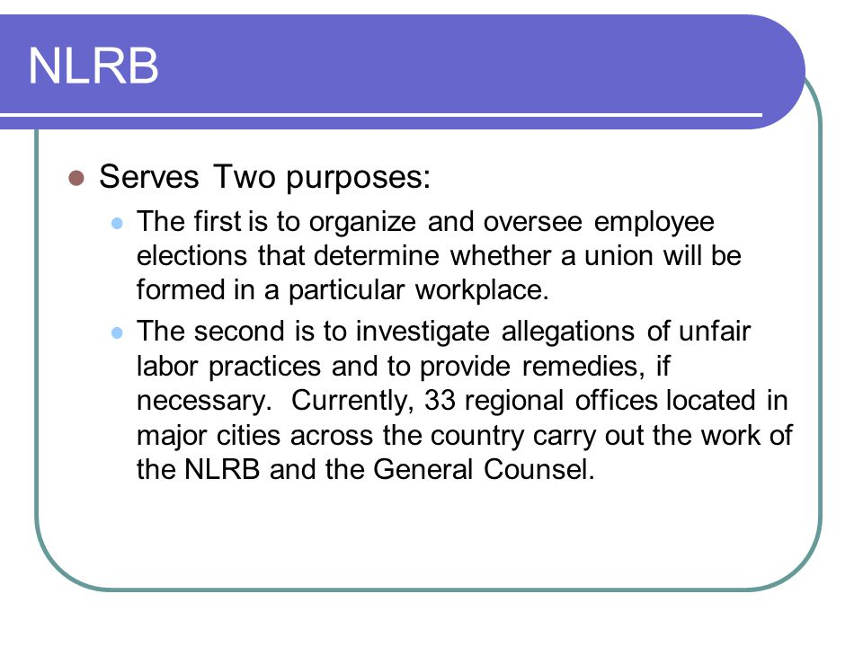 NLRB Serves Two purposes: The first is to organize and oversee employee elections that determine whether a union will be formed in a particular workplace.