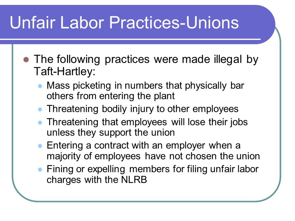 Unfair Labor Practices-Unions The following practices were made illegal by Taft-Hartley: Mass picketing in numbers that physically bar others from entering the plant Threatening bodily injury to other employees Threatening that employees will lose their jobs unless they support the union Entering a contract with an employer when a majority of employees have not chosen the union Fining or expelling members for filing unfair labor charges with the NLRB