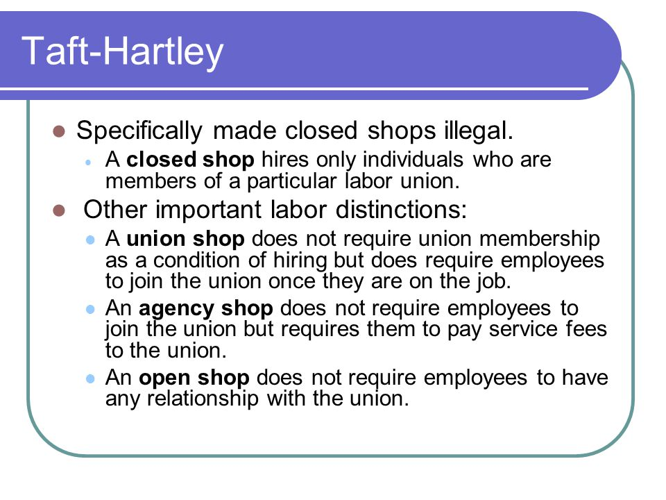 Taft-Hartley Specifically made closed shops illegal.