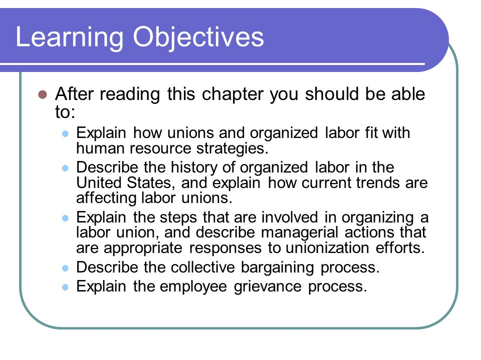 Learning Objectives After reading this chapter you should be able to: Explain how unions and organized labor fit with human resource strategies.