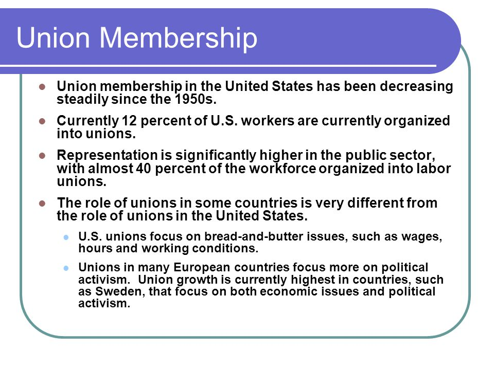 Union Membership Union membership in the United States has been decreasing steadily since the 1950s.