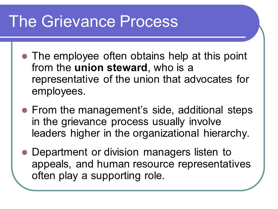 The Grievance Process The employee often obtains help at this point from the union steward, who is a representative of the union that advocates for employees.