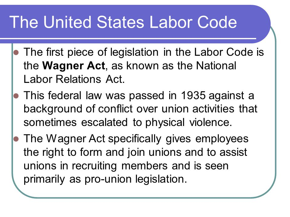 The United States Labor Code The first piece of legislation in the Labor Code is the Wagner Act, as known as the National Labor Relations Act.