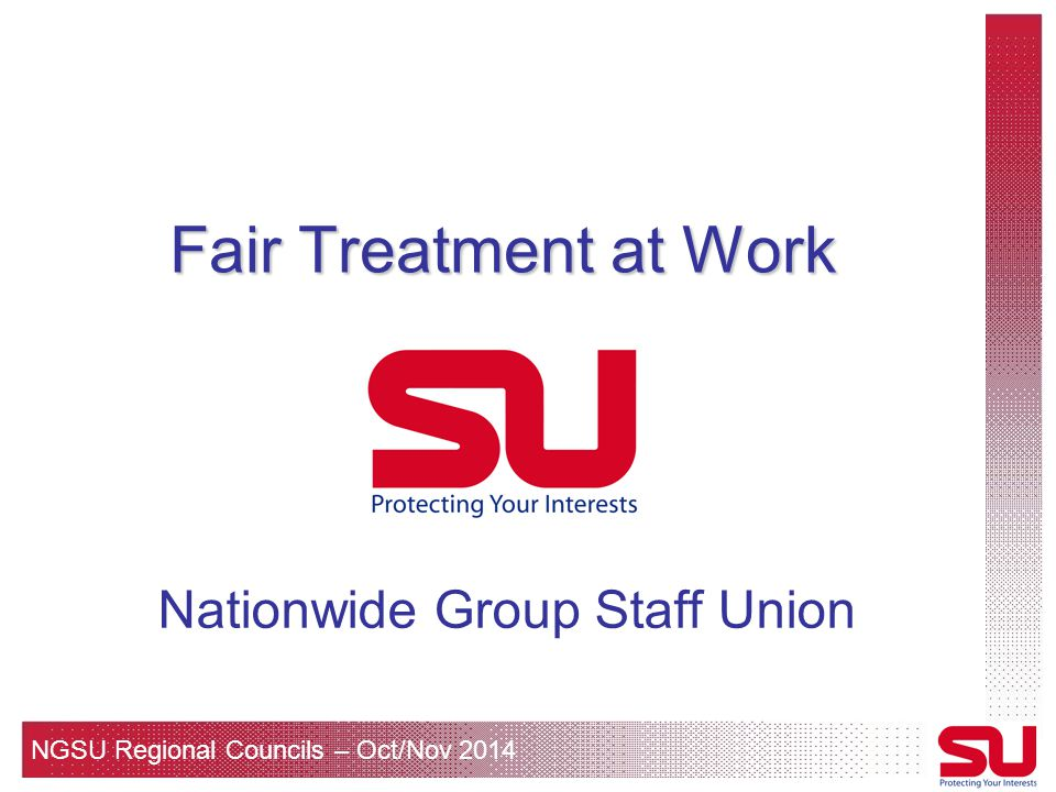 NGSU Regional Councils – Oct/Nov 2014 Fair Treatment at Work Nationwide Group Staff Union