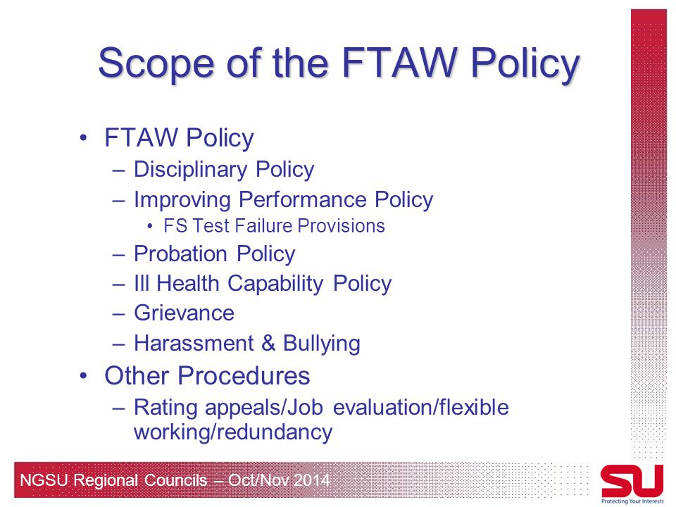 NGSU Regional Councils – Oct/Nov 2014 Scope of the FTAW Policy FTAW Policy –Disciplinary Policy –Improving Performance Policy FS Test Failure Provisions –Probation Policy –Ill Health Capability Policy –Grievance –Harassment & Bullying Other Procedures –Rating appeals/Job evaluation/flexible working/redundancy