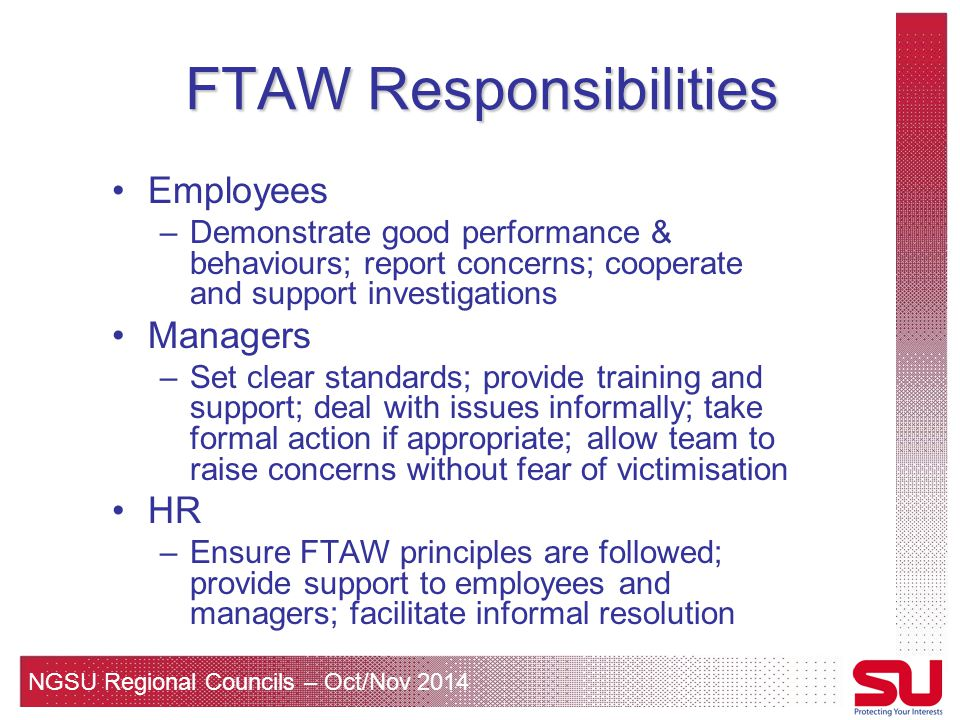 NGSU Regional Councils – Oct/Nov 2014 FTAW Responsibilities Employees –Demonstrate good performance & behaviours; report concerns; cooperate and support investigations Managers –Set clear standards; provide training and support; deal with issues informally; take formal action if appropriate; allow team to raise concerns without fear of victimisation HR –Ensure FTAW principles are followed; provide support to employees and managers; facilitate informal resolution