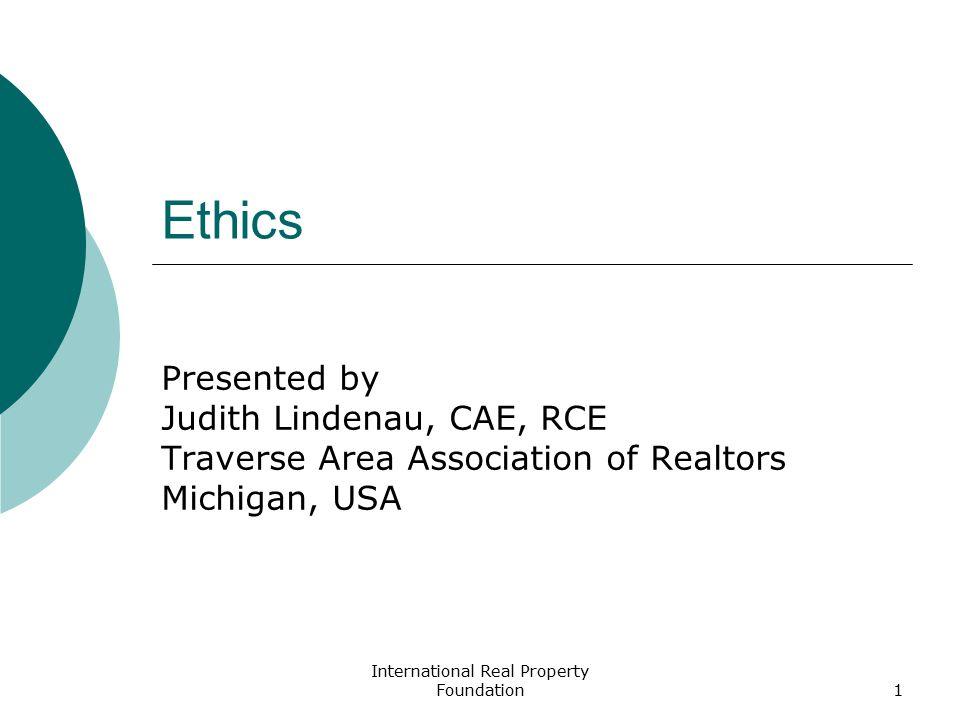 International Real Property Foundation1 Ethics Presented by Judith Lindenau, CAE, RCE Traverse Area Association of Realtors Michigan, USA
