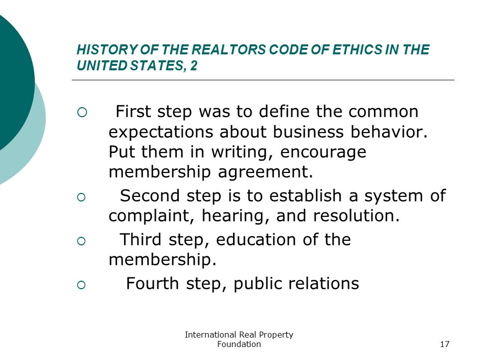 International Real Property Foundation17 HISTORY OF THE REALTORS CODE OF ETHICS IN THE UNITED STATES, 2  First step was to define the common expectations about business behavior.