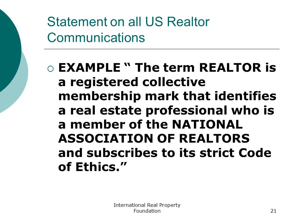 International Real Property Foundation21 Statement on all US Realtor Communications  EXAMPLE The term REALTOR is a registered collective membership mark that identifies a real estate professional who is a member of the NATIONAL ASSOCIATION OF REALTORS and subscribes to its strict Code of Ethics.