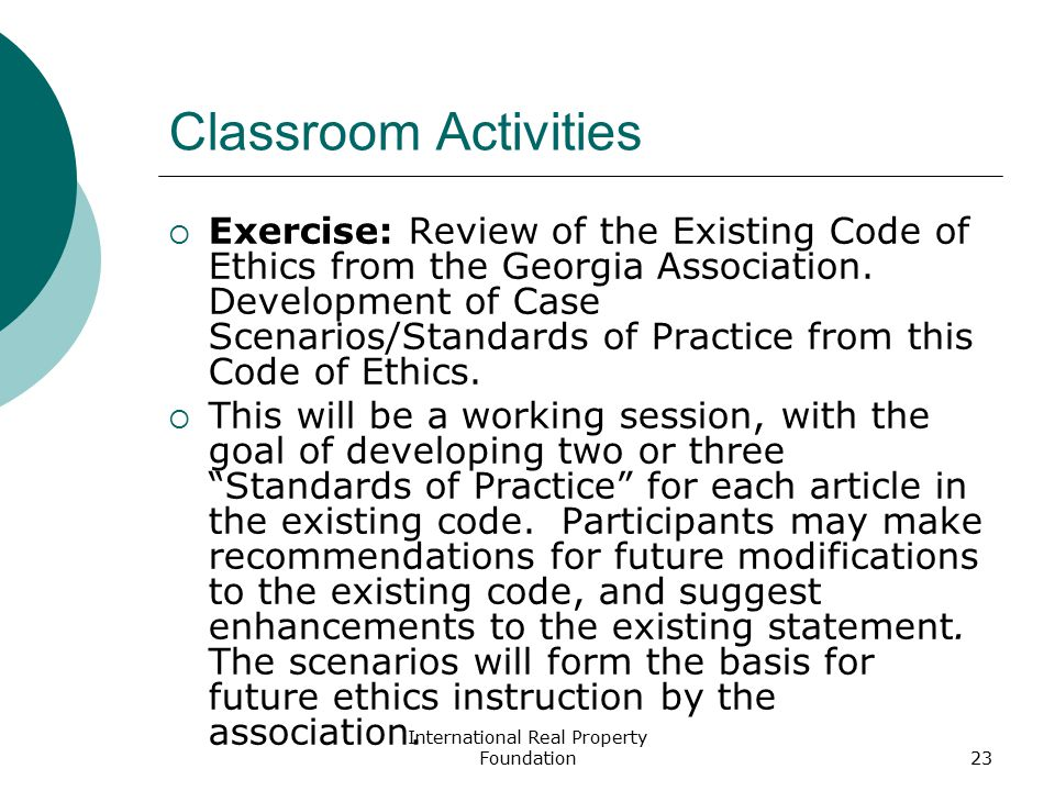 International Real Property Foundation23 Classroom Activities  Exercise: Review of the Existing Code of Ethics from the Georgia Association. Developm