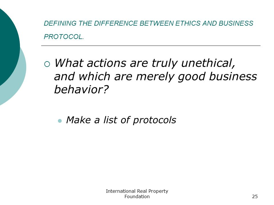 International Real Property Foundation25 DEFINING THE DIFFERENCE BETWEEN ETHICS AND BUSINESS PROTOCOL.  What actions are truly unethical, and which a