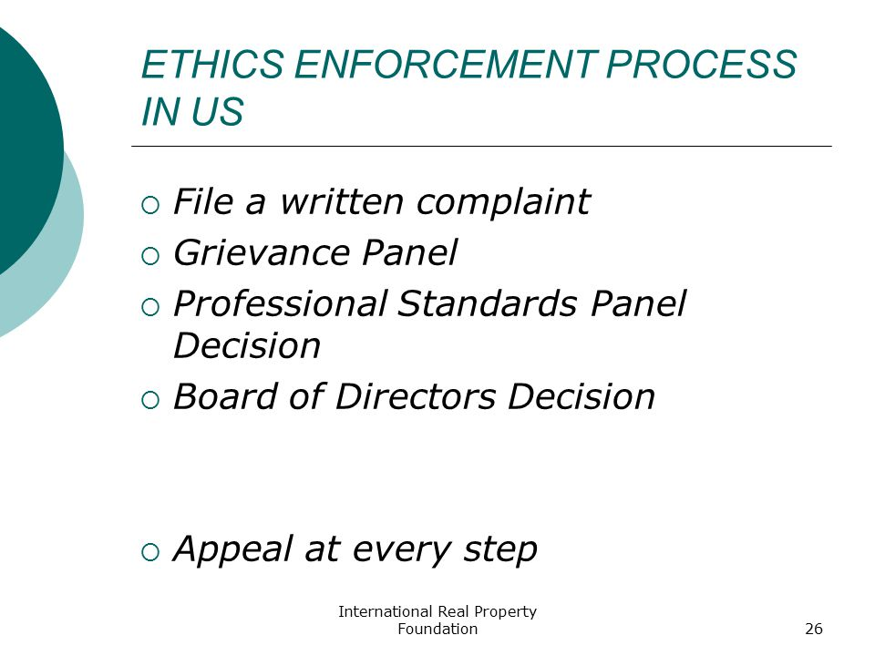 International Real Property Foundation26 ETHICS ENFORCEMENT PROCESS IN US  File a written complaint  Grievance Panel  Professional Standards Panel Decision  Board of Directors Decision  Appeal at every step