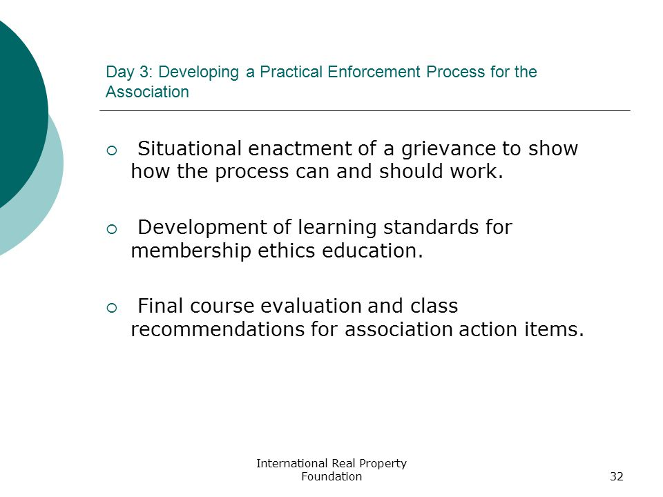 International Real Property Foundation32 Day 3: Developing a Practical Enforcement Process for the Association  Situational enactment of a grievance to show how the process can and should work.