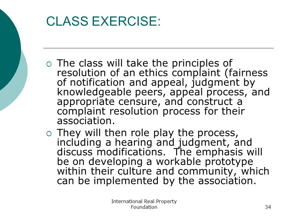 International Real Property Foundation34 CLASS EXERCISE:  The class will take the principles of resolution of an ethics complaint (fairness of notification and appeal, judgment by knowledgeable peers, appeal process, and appropriate censure, and construct a complaint resolution process for their association.