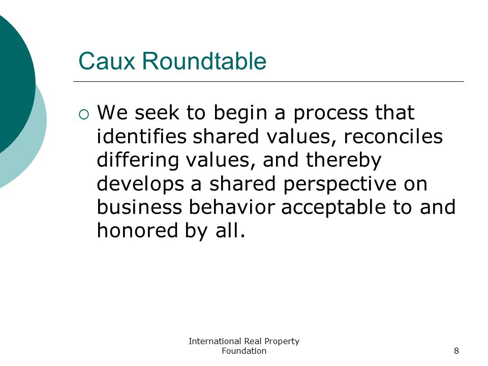 International Real Property Foundation8 Caux Roundtable  We seek to begin a process that identifies shared values, reconciles differing values, and thereby develops a shared perspective on business behavior acceptable to and honored by all.
