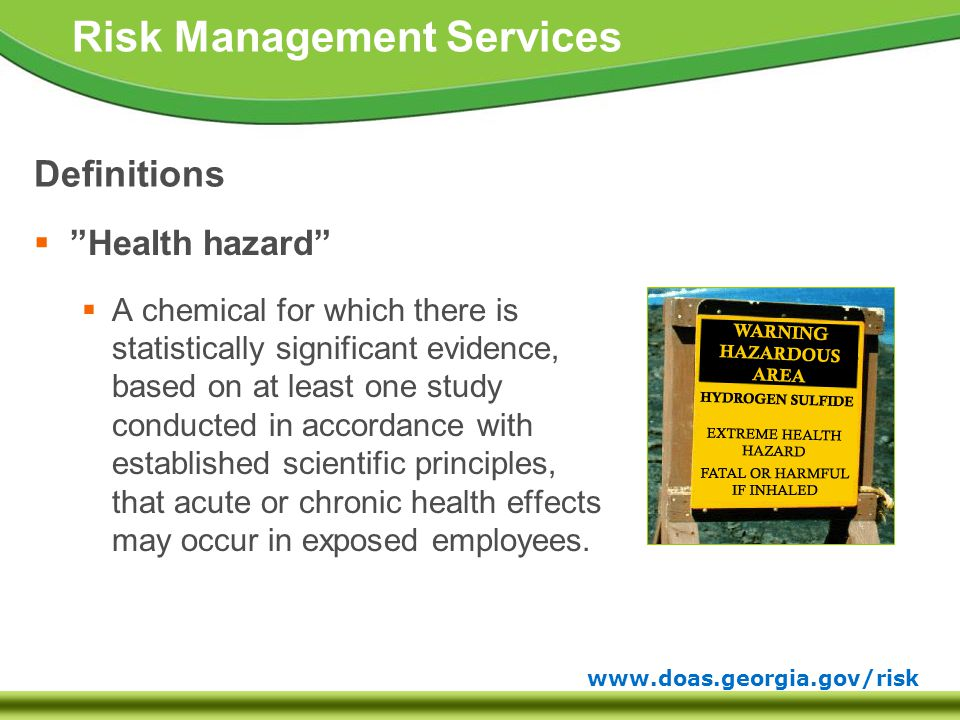 www.doas.georgia.gov/risk Risk Management Services Definitions  Health hazard  A chemical for which there is statistically significant evidence, based on at least one study conducted in accordance with established scientific principles, that acute or chronic health effects may occur in exposed employees.