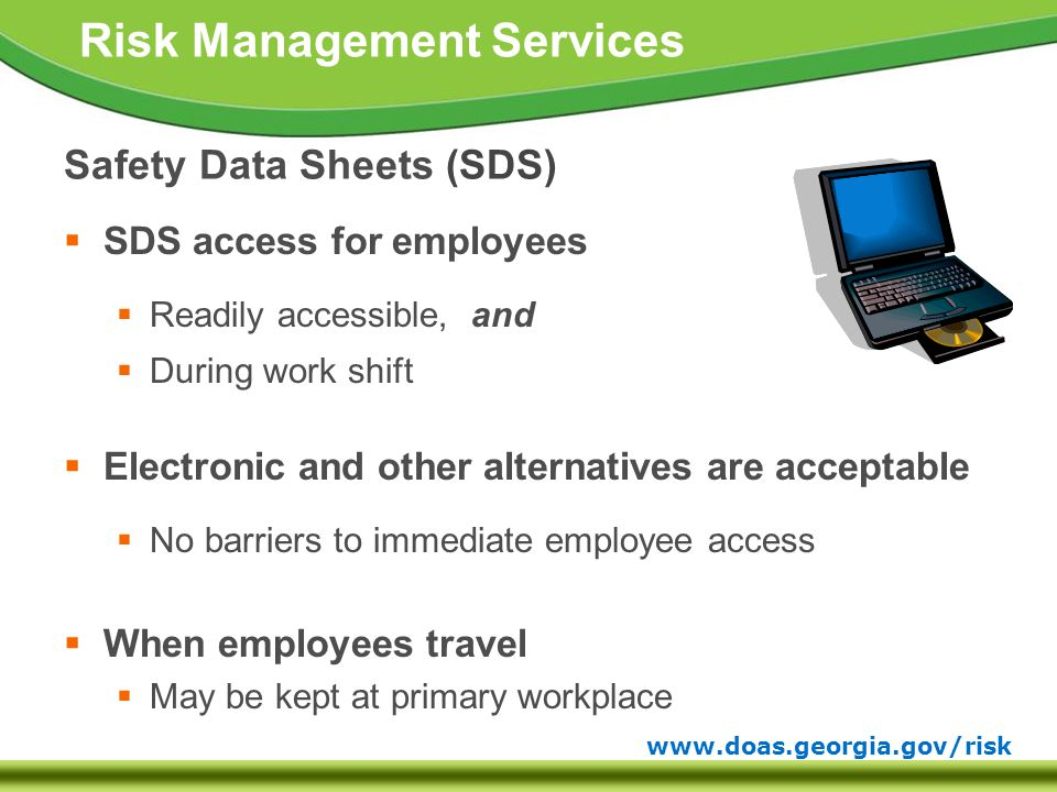 www.doas.georgia.gov/risk Risk Management Services Safety Data Sheets (SDS)  SDS access for employees  Readily accessible, and  During work shift  Electronic and other alternatives are acceptable  No barriers to immediate employee access  When employees travel  May be kept at primary workplace