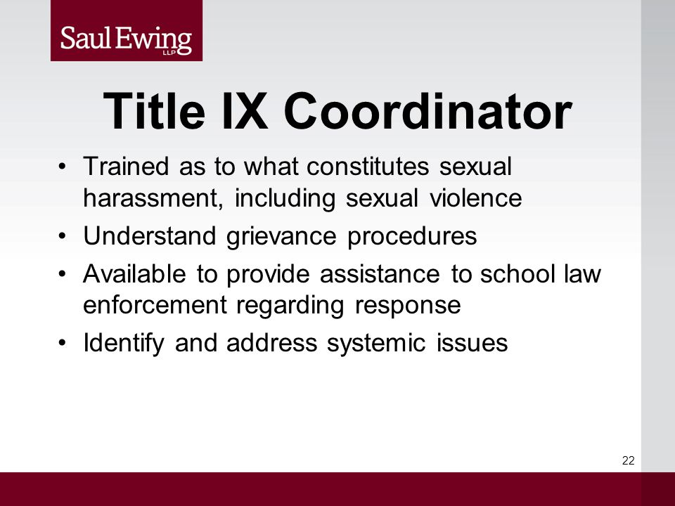 Title IX Coordinator Trained as to what constitutes sexual harassment, including sexual violence Understand grievance procedures Available to provide assistance to school law enforcement regarding response Identify and address systemic issues 22