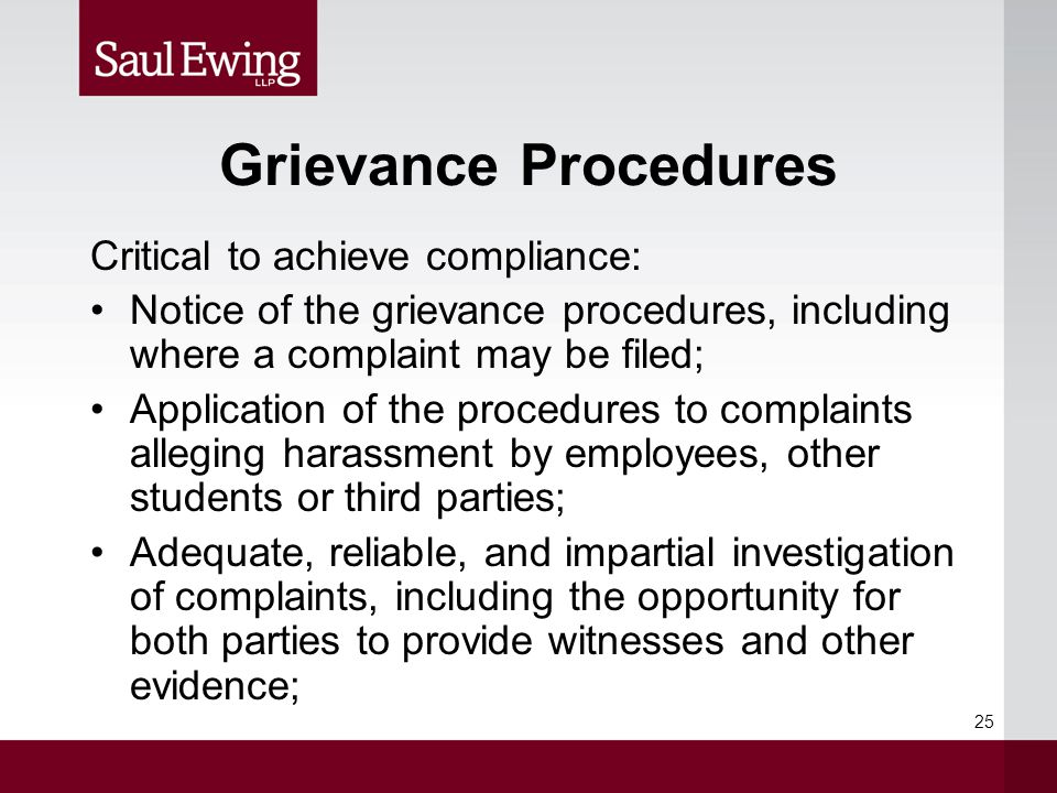 Grievance Procedures Critical to achieve compliance: Notice of the grievance procedures, including where a complaint may be filed; Application of the procedures to complaints alleging harassment by employees, other students or third parties; Adequate, reliable, and impartial investigation of complaints, including the opportunity for both parties to provide witnesses and other evidence; 25