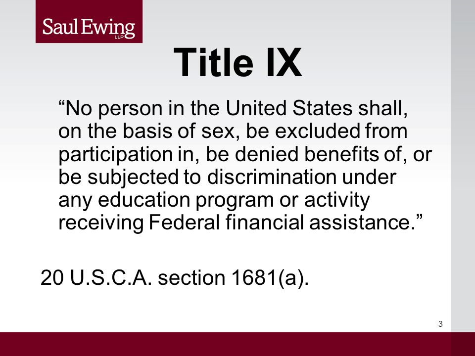 Title IX No person in the United States shall, on the basis of sex, be excluded from participation in, be denied benefits of, or be subjected to discrimination under any education program or activity receiving Federal financial assistance. 20 U.S.C.A.