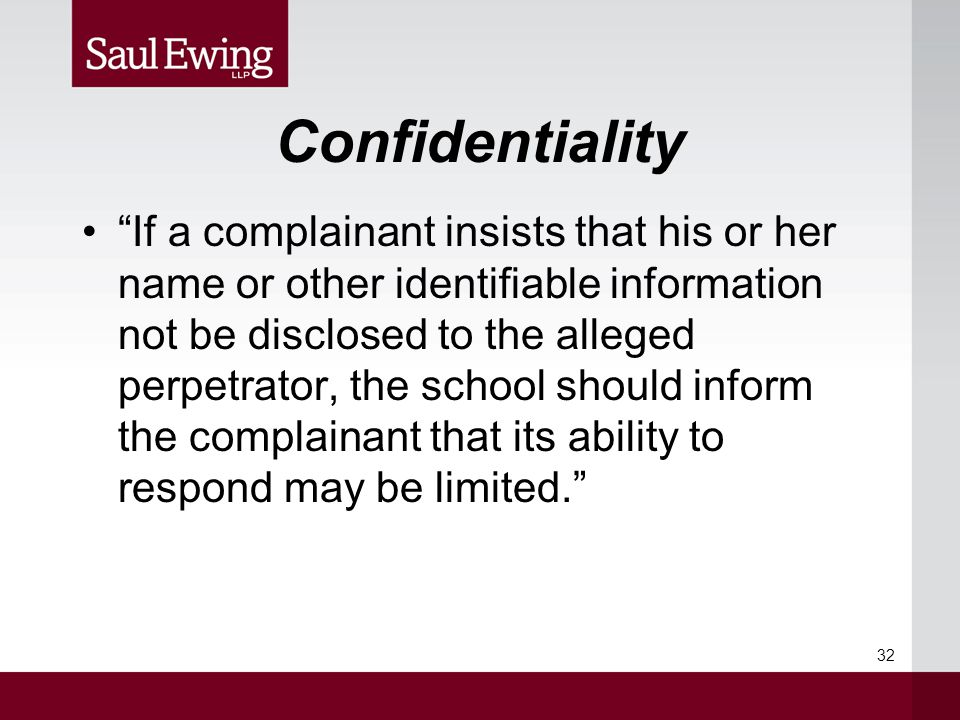 Confidentiality If a complainant insists that his or her name or other identifiable information not be disclosed to the alleged perpetrator, the school should inform the complainant that its ability to respond may be limited. 32
