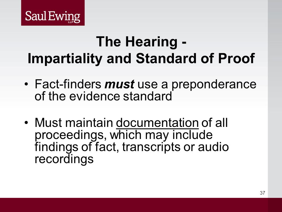 The Hearing - Impartiality and Standard of Proof Fact-finders must use a preponderance of the evidence standard Must maintain documentation of all proceedings, which may include findings of fact, transcripts or audio recordings 37