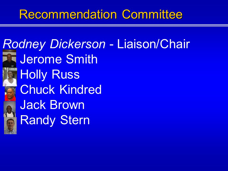 Rodney Dickerson - Liaison/Chair Jerome Smith Holly Russ Chuck Kindred Jack Brown Recommendation Committee
