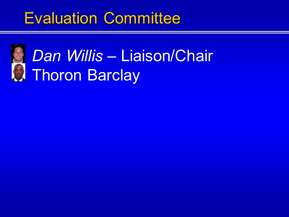 Dan Willis – Liaison/Chair The Evaluations Chairperson shall be responsible for managing the efforts to gather any materials or data used in the evalu