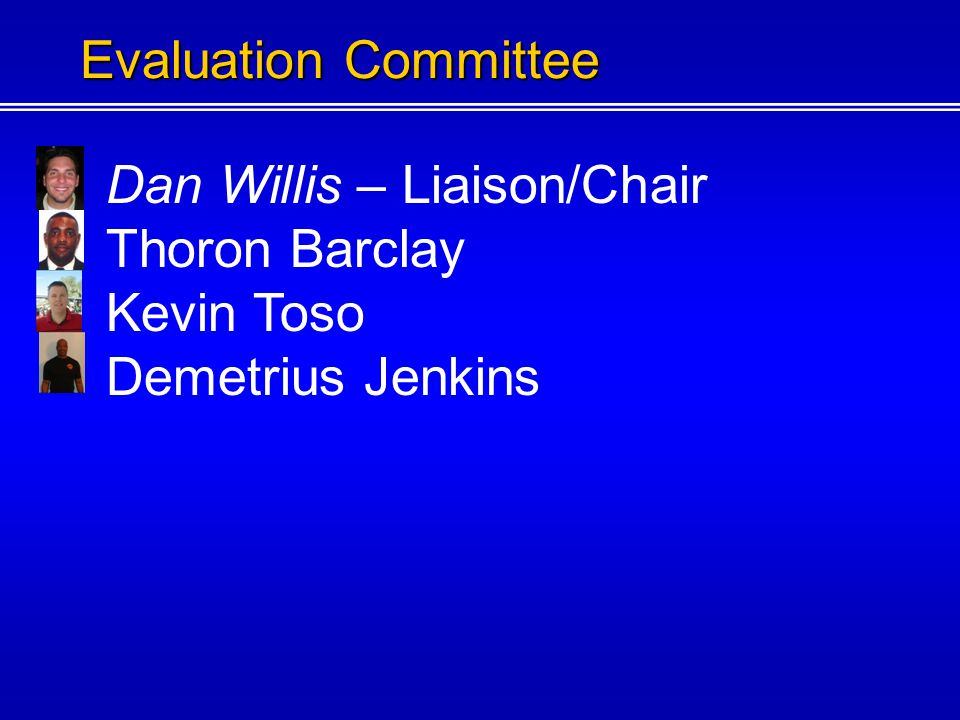 Dan Willis – Liaison/Chair Thoron Barclay Kevin Toso Evaluation Committee