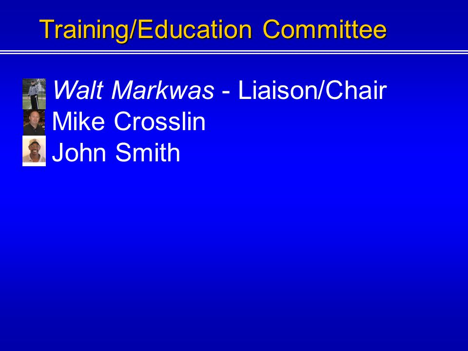 Walt Markwas - Liaison/Chair Mike Crosslin Training/Education Committee