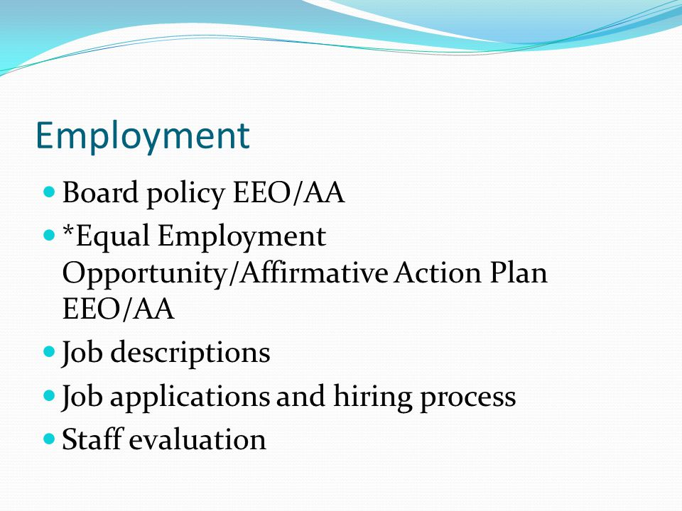 Employment Board policy EEO/AA *Equal Employment Opportunity/Affirmative Action Plan EEO/AA Job descriptions Job applications and hiring process Staff