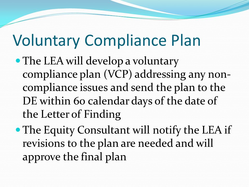 Voluntary Compliance Plan The LEA will develop a voluntary compliance plan (VCP) addressing any non- compliance issues and send the plan to the DE wit