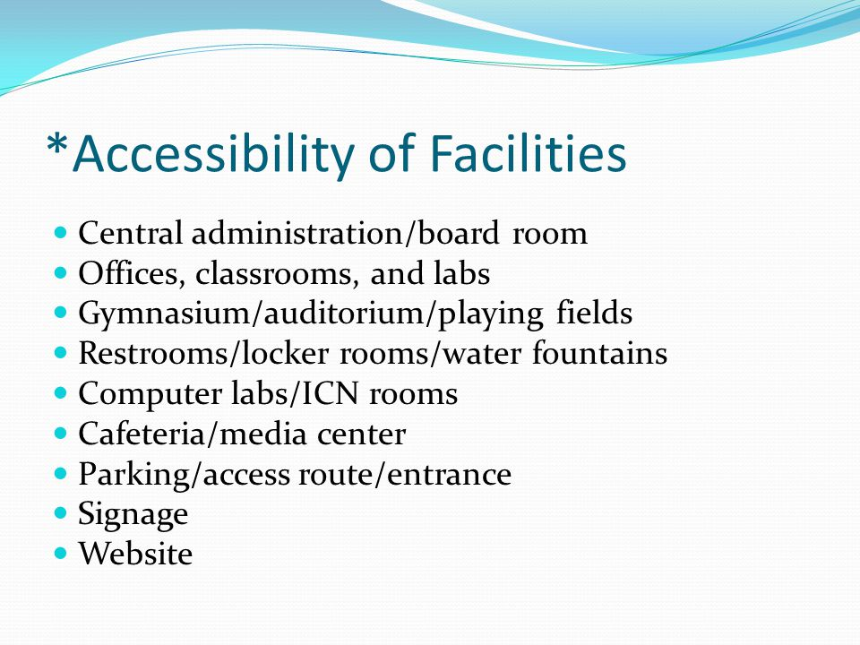 *Accessibility of Facilities Central administration/board room Offices, classrooms, and labs Gymnasium/auditorium/playing fields Restrooms/locker room