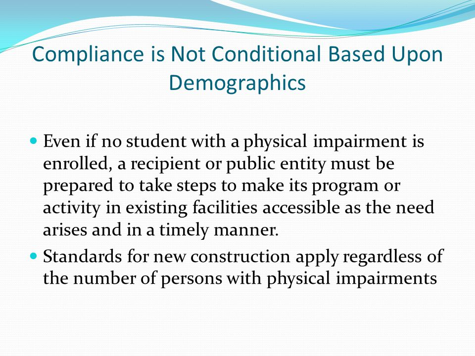 Compliance is Not Conditional Based Upon Demographics Even if no student with a physical impairment is enrolled, a recipient or public entity must be