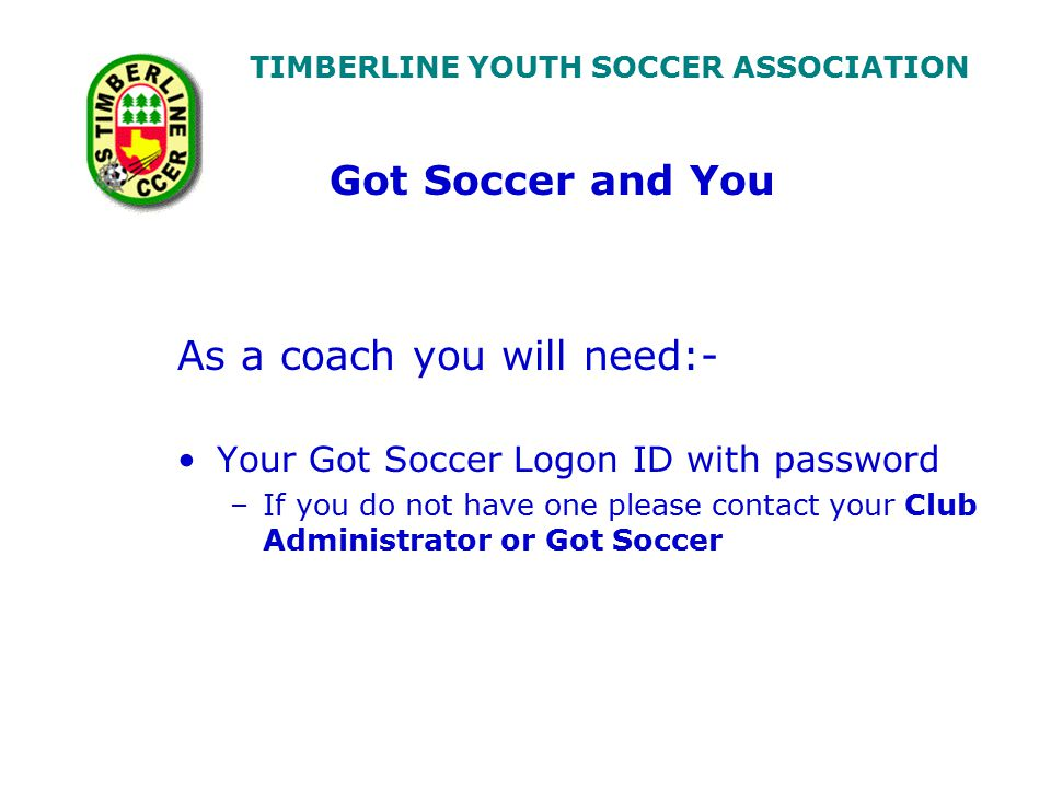 TIMBERLINE YOUTH SOCCER ASSOCIATION As a coach you will need:- Your Got Soccer Logon ID with password –If you do not have one please contact your Club Administrator or Got Soccer Got Soccer and You