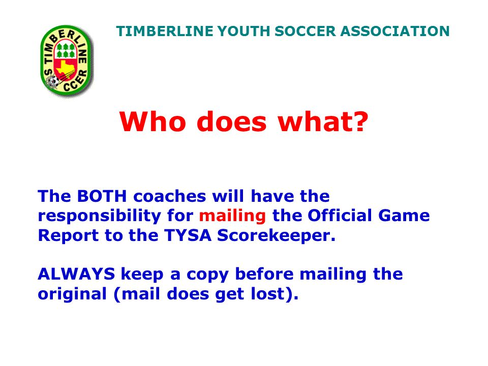TIMBERLINE YOUTH SOCCER ASSOCIATION The BOTH coaches will have the responsibility for mailing the Official Game Report to the TYSA Scorekeeper.