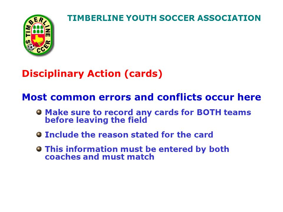 TIMBERLINE YOUTH SOCCER ASSOCIATION Disciplinary Action (cards) Most common errors and conflicts occur here Make sure to record any cards for BOTH teams before leaving the field Include the reason stated for the card This information must be entered by both coaches and must match