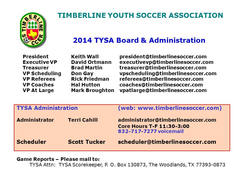 TIMBERLINE YOUTH SOCCER ASSOCIATION President Keith Wall president@timberlinesoccer.com Executive VPDavid Ortmannexecutivevp@timberlinesoccer.com Treasurer Brad Martintreasurer@timberlinesoccer.com VP SchedulingDon Gayvpscheduling@timberlinesoccer.com VP RefereesRick Friedmanreferees@timberlinesoccer.com VP CoachesHal Huttoncoaches@timberlinesoccer.com VP At LargeMark Broughtonvpatlarge@timberlinesoccer.com 2014 TYSA Board & Administration Game Reports – Please mail to: TYSA Attn: TYSA Scorekeeper, P.