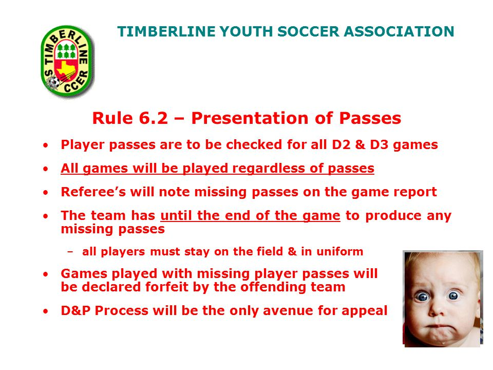 TIMBERLINE YOUTH SOCCER ASSOCIATION Rule 6.2 – Presentation of Passes Player passes are to be checked for all D2 & D3 games All games will be played regardless of passes Referee's will note missing passes on the game report The team has until the end of the game to produce any missing passes –all players must stay on the field & in uniform Games played with missing player passes will will be declared forfeit by the offending team D&P Process will be the only avenue for appeal Recent photo please!
