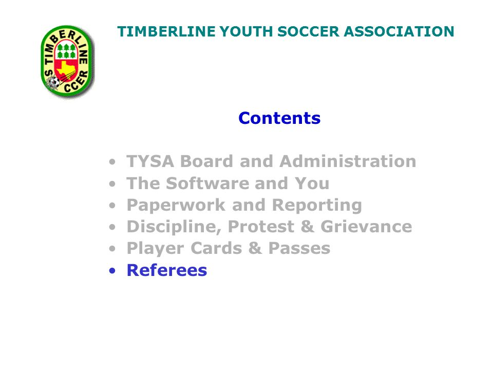 TIMBERLINE YOUTH SOCCER ASSOCIATION Contents TYSA Board and Administration The Software and You Paperwork and Reporting Discipline, Protest & Grievance Player Cards & Passes Referees