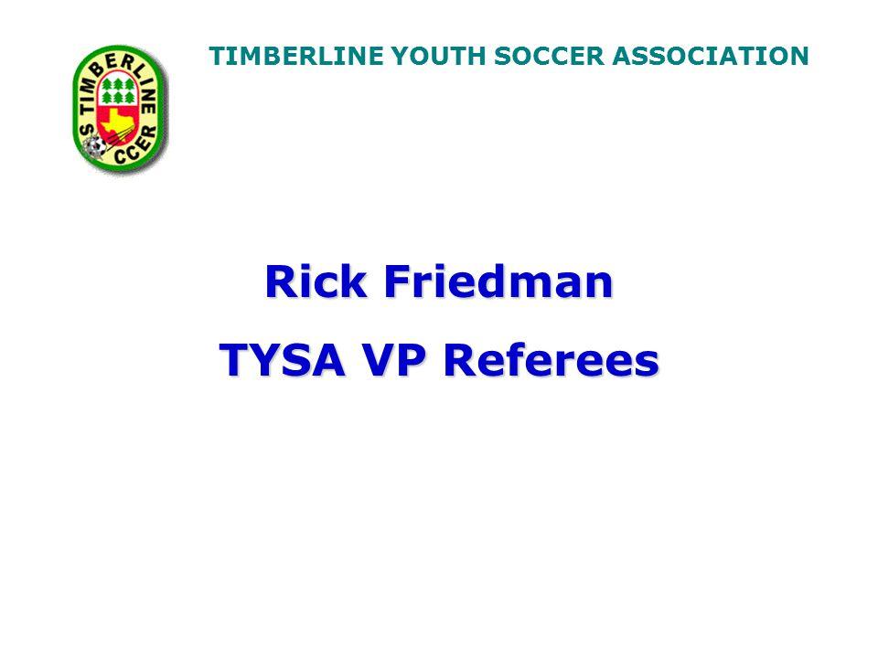 TIMBERLINE YOUTH SOCCER ASSOCIATION Rick Friedman TYSA VP Referees
