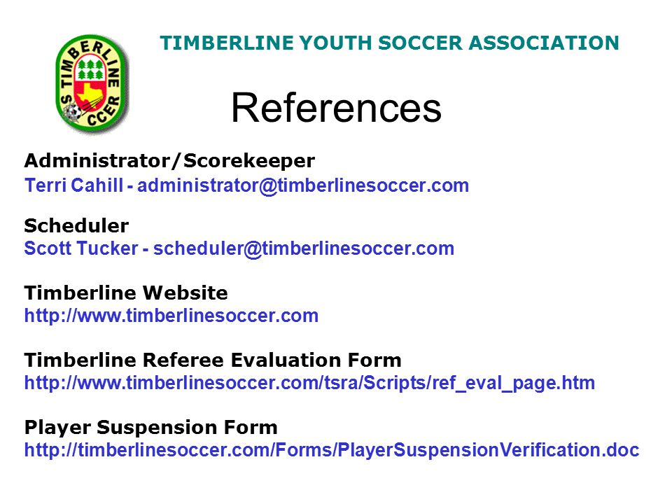 TIMBERLINE YOUTH SOCCER ASSOCIATION References Administrator/Scorekeeper Terri Cahill - administrator@timberlinesoccer.com Scheduler Scott Tucker - scheduler@timberlinesoccer.com Timberline Website http://www.timberlinesoccer.com Timberline Referee Evaluation Form http://www.timberlinesoccer.com/tsra/Scripts/ref_eval_page.htm Player Suspension Form http://timberlinesoccer.com/Forms/PlayerSuspensionVerification.doc