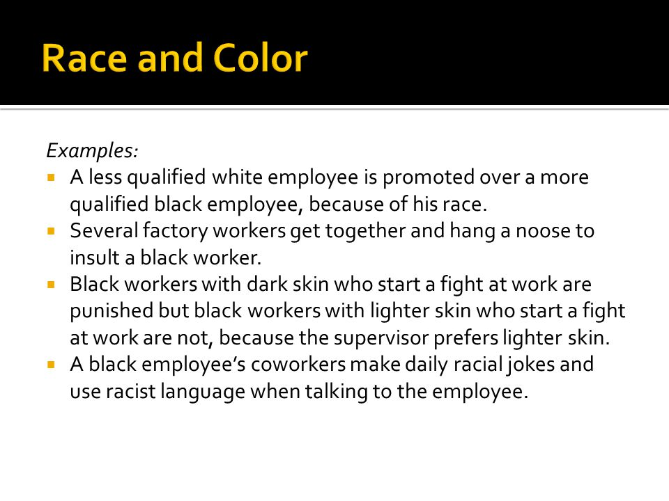 Examples:  A less qualified white employee is promoted over a more qualified black employee, because of his race.  Several factory workers get toget